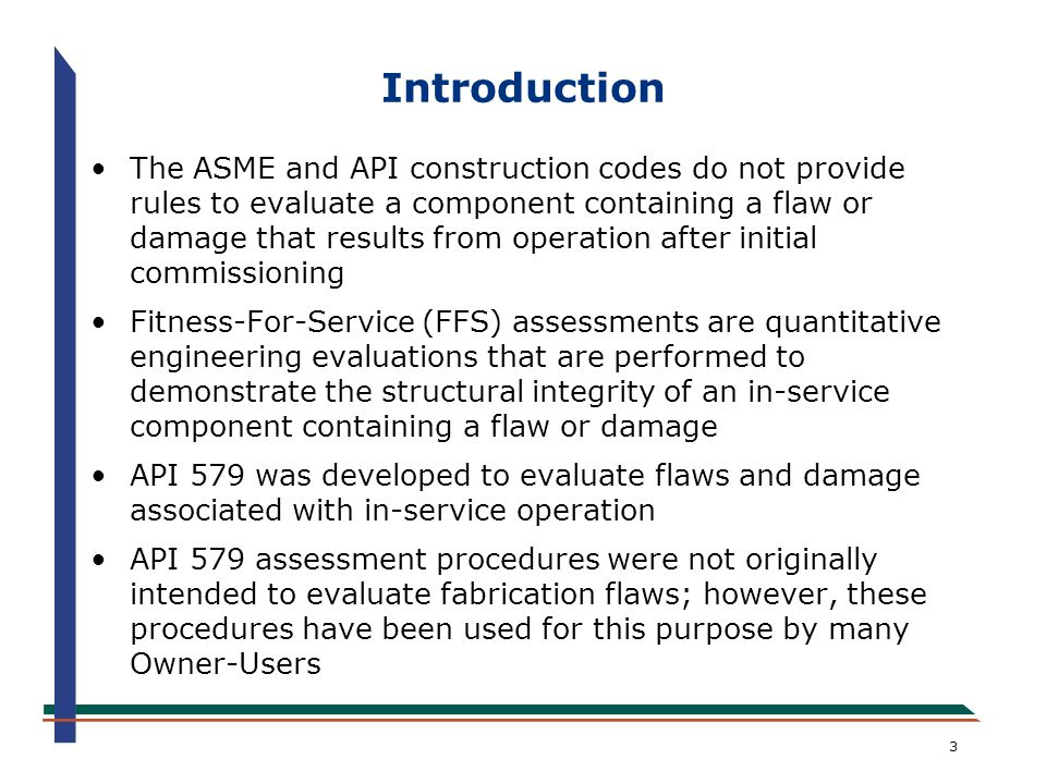4 Introduction If the damage mechanism cannot be identified, then a FFS assessment should not be performed per API 579 –Identification of damage mechanism is the key component in the FFS assessment –Firm understanding of the damage mechanism is required to evaluate the time-dependence of the damage –Time-dependence of damage is required to develop a remaining life and inspection plan API 579 provides guidance for conducting FFS assessments using methods specifically prepared for equipment in the refining and petrochemical industry; however, this document is currently being used in other industries such as the fossil utility, pulp & paper, food processing, and non-commercial nuclear
