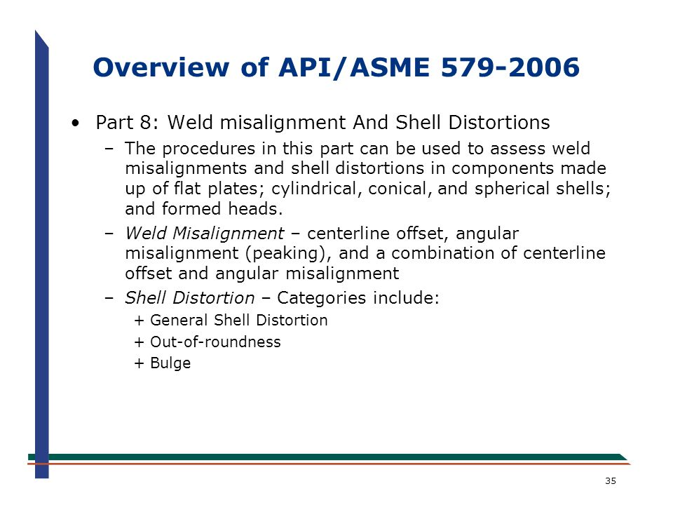 35 Overview of API/ASME 579-2006 Part 8: Weld misalignment And Shell Distortions –The procedures in this part can be used to assess weld misalignments