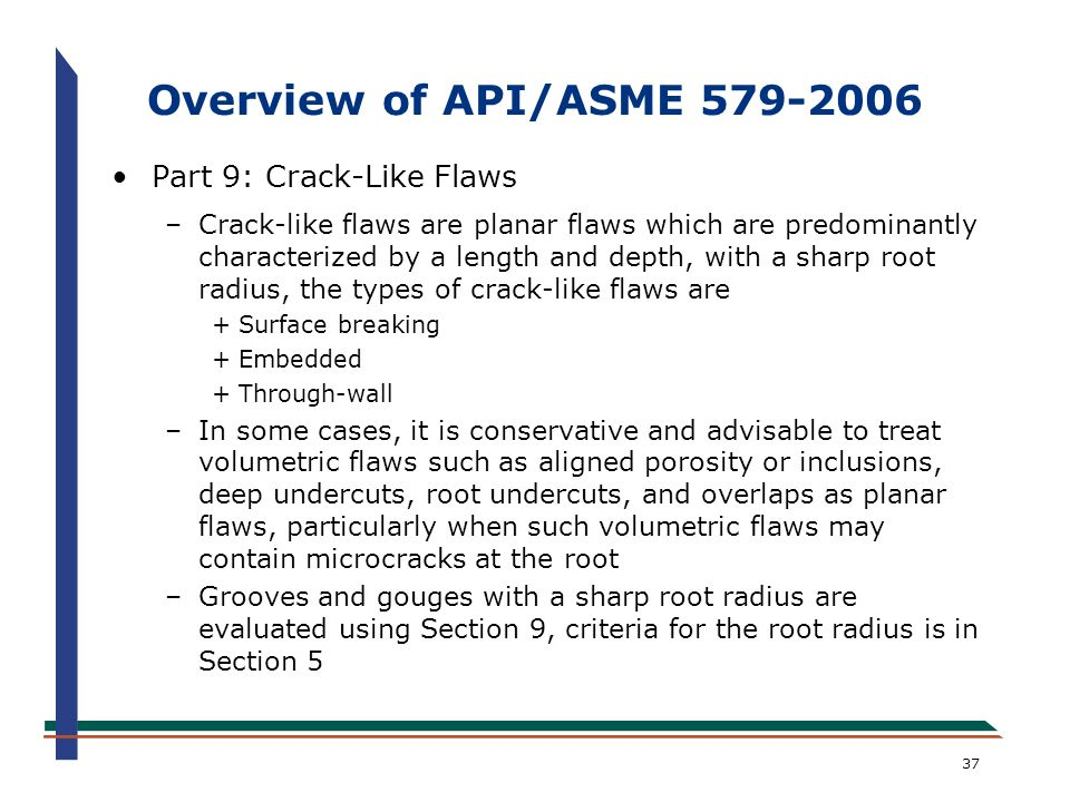 37 Overview of API/ASME 579-2006 Part 9: Crack-Like Flaws –Crack-like flaws are planar flaws which are predominantly characterized by a length and dep