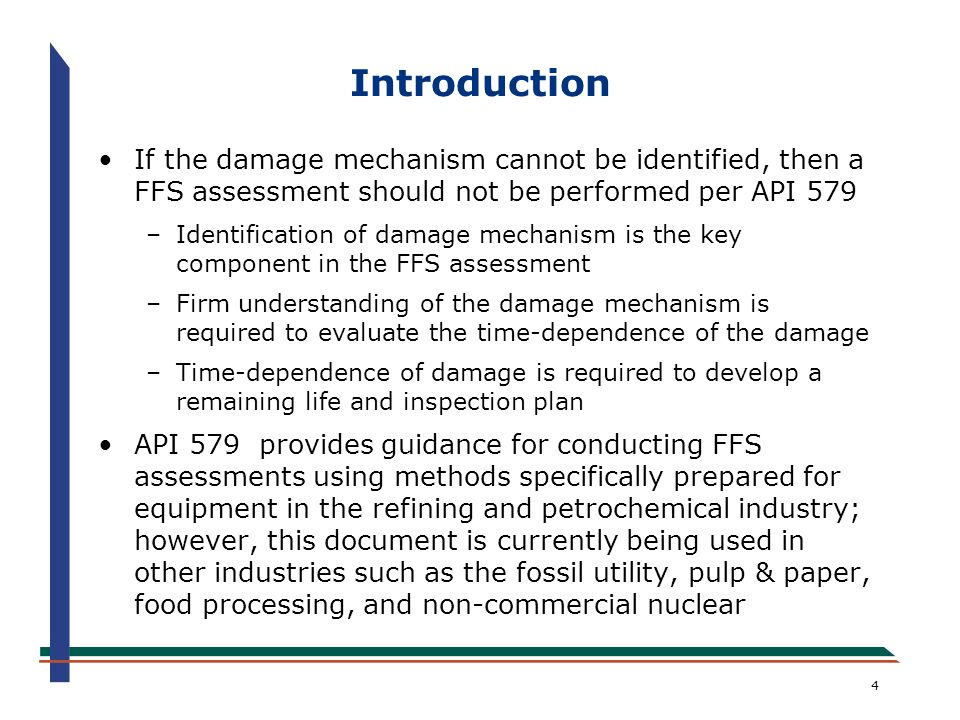 55 Technical Basis and Validation of API/ASME 579 FFS Assessment Methods The API CRE FFS and Joint API/ASME Committees are committed to publishing the technical basis to all FFS assessment procedures utilized in API 579 in the public domain It is hoped that other FFS standards writing committees adopt the same policy as it is crucial that FFS knowledge remains at the forefront of technology on an international basis to facilitate adoption by jurisdictional authorities The new API 579 Appendix H of API 579 provides an overview of technical basis and validation with related references organized by damage type, the references are published in a series of WRC Bulletins and technical papers
