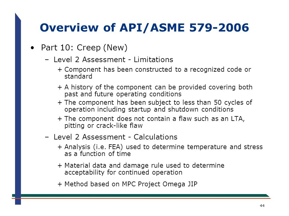 44 Overview of API/ASME 579-2006 Part 10: Creep (New) –Level 2 Assessment - Limitations +Component has been constructed to a recognized code or standa