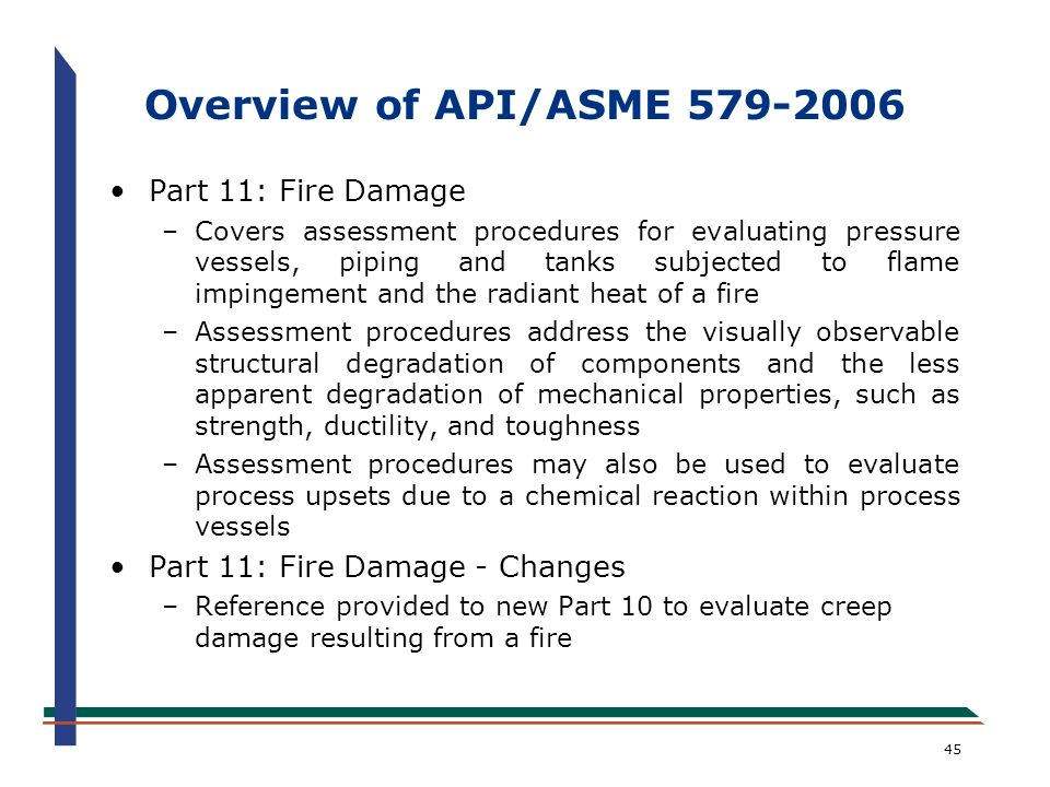 45 Overview of API/ASME 579-2006 Part 11: Fire Damage –Covers assessment procedures for evaluating pressure vessels, piping and tanks subjected to fla