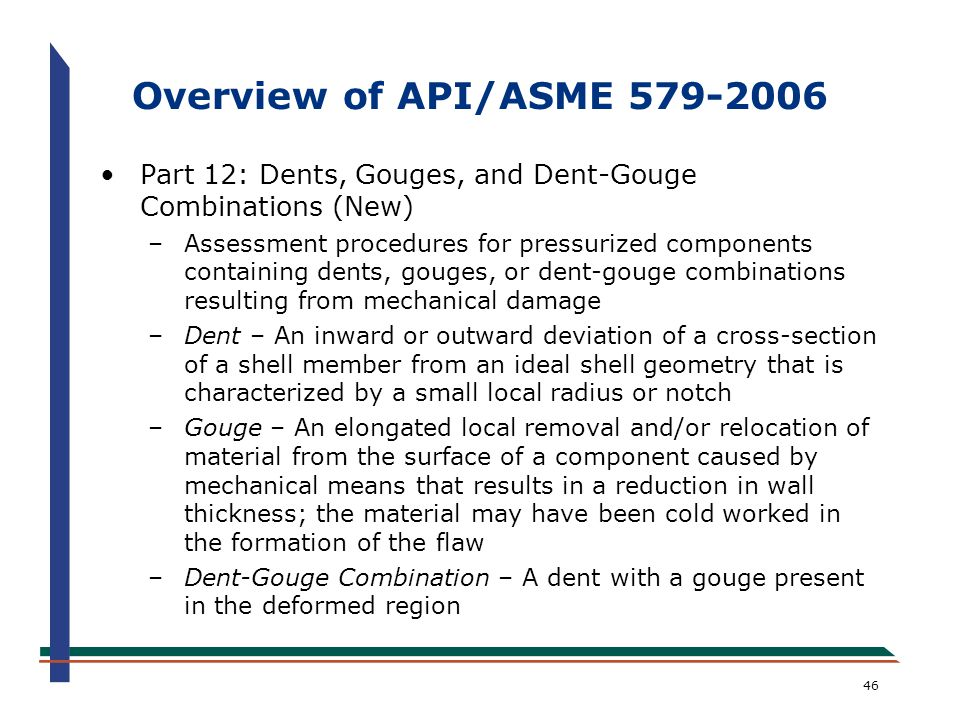 46 Overview of API/ASME 579-2006 Part 12: Dents, Gouges, and Dent-Gouge Combinations (New) –Assessment procedures for pressurized components containin