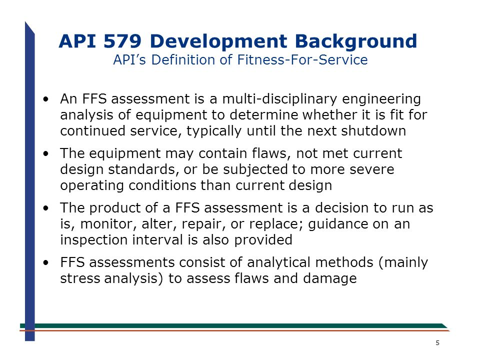5 API 579 Development Background API's Definition of Fitness-For-Service An FFS assessment is a multi-disciplinary engineering analysis of equipment t