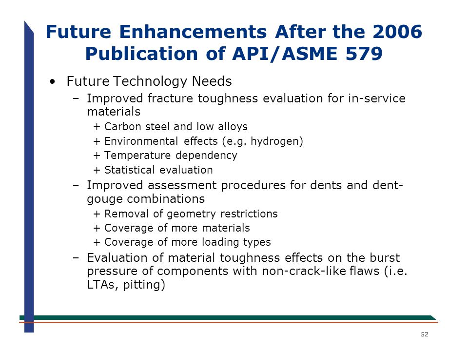 52 Future Enhancements After the 2006 Publication of API/ASME 579 Future Technology Needs –Improved fracture toughness evaluation for in-service mater