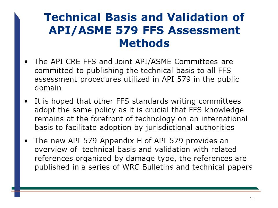 55 Technical Basis and Validation of API/ASME 579 FFS Assessment Methods The API CRE FFS and Joint API/ASME Committees are committed to publishing the