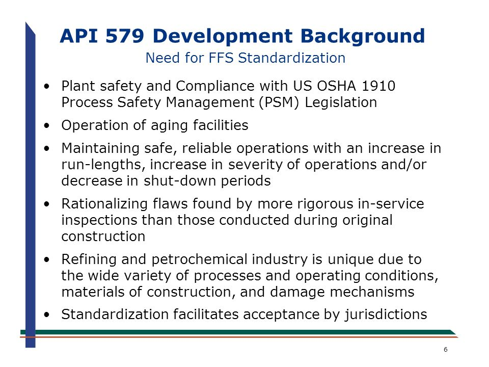 7 API 579 Development Background MPC FFS JIP Program Overview Joint Industry Project (JIP) started in 1990 under The Materials Properties Council (MPC) Technology development focus Base resource document and computer software developed Information disseminated to public through technical publications and symposia Technology developed provides basis for API 579 Continued sponsorship by owner-users and funding support from API indicates high level of interest in FFS MPC FFS JIP continues to develop new FFS technology that is subsequently incorporated into API 579