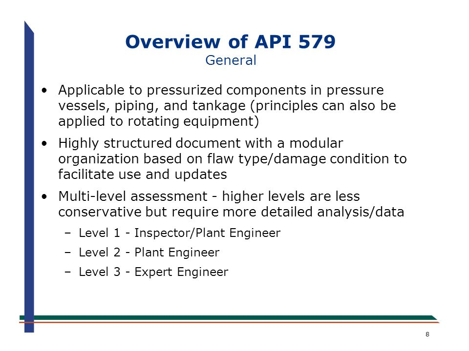 9 Overview of API 579 General Identifies data requirements, applicability and limitations of assessment procedures, and acceptance criteria Contains flow charts, figures, and example problems to simplify use of the assessment procedures Provides recommendations for in-service monitoring and/or remediation for difficult situations Provides recommendations for stress analysis techniques, NDE, and sources for materials properties Requires a remaining life to be evaluated; remaining life is the basis for the inspection interval