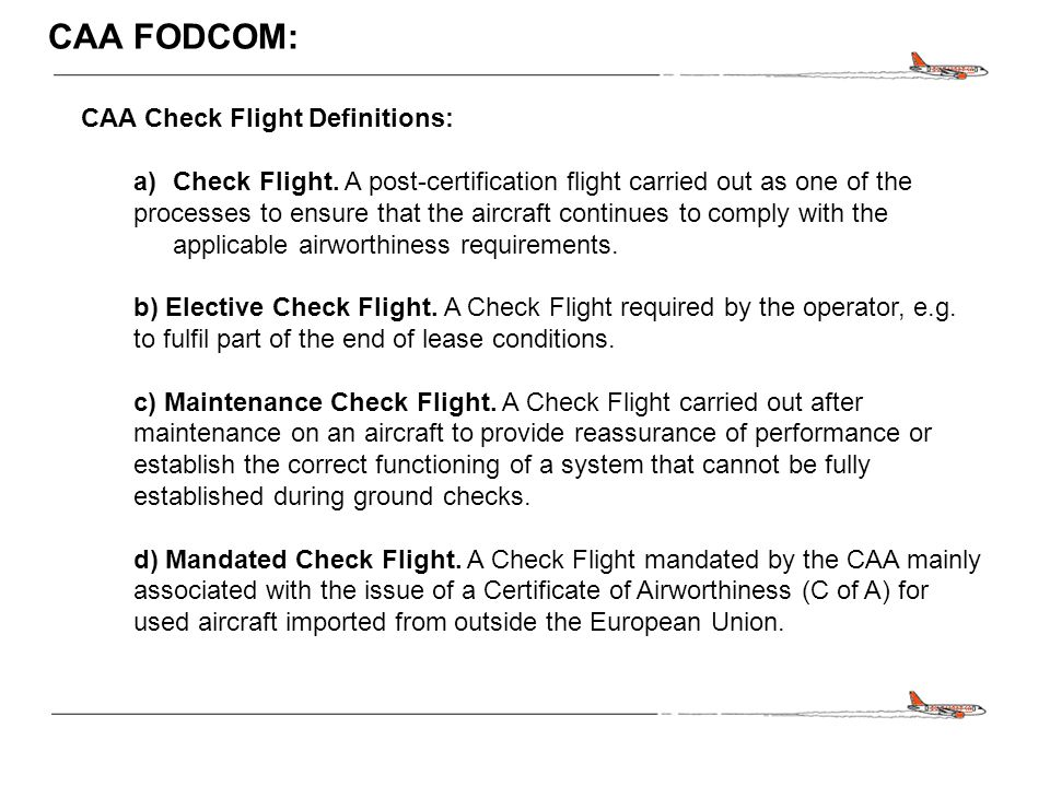 CONFIDENTIAL CAA FODCOM: CAA Check Flight Definitions: a)Check Flight. A post-certification flight carried out as one of the processes to ensure that