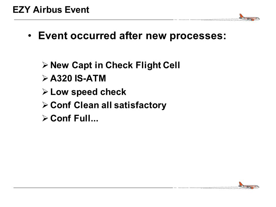 CONFIDENTIAL EZY Airbus Event Event occurred after new processes:  New Capt in Check Flight Cell  A320 IS-ATM  Low speed check  Conf Clean all sat