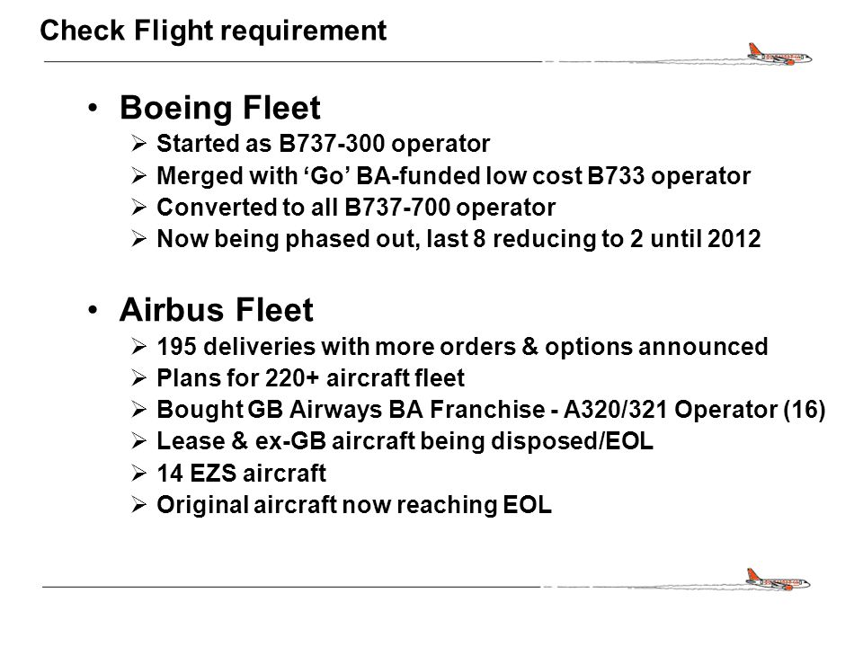 CONFIDENTIAL Check Flight requirement Boeing Fleet  Started as B737-300 operator  Merged with 'Go' BA-funded low cost B733 operator  Converted to all B737-700 operator  Now being phased out, last 8 reducing to 2 until 2012 Airbus Fleet  195 deliveries with more orders & options announced  Plans for 220+ aircraft fleet  Bought GB Airways BA Franchise - A320/321 Operator (16)  Lease & ex-GB aircraft being disposed/EOL  14 EZS aircraft  Original aircraft now reaching EOL