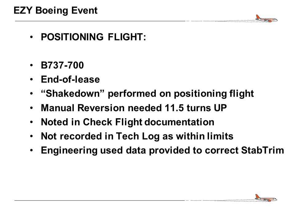 CONFIDENTIAL EZY Boeing Event POSITIONING FLIGHT: B737-700 End-of-lease Shakedown performed on positioning flight Manual Reversion needed 11.5 turns UP Noted in Check Flight documentation Not recorded in Tech Log as within limits Engineering used data provided to correct StabTrim