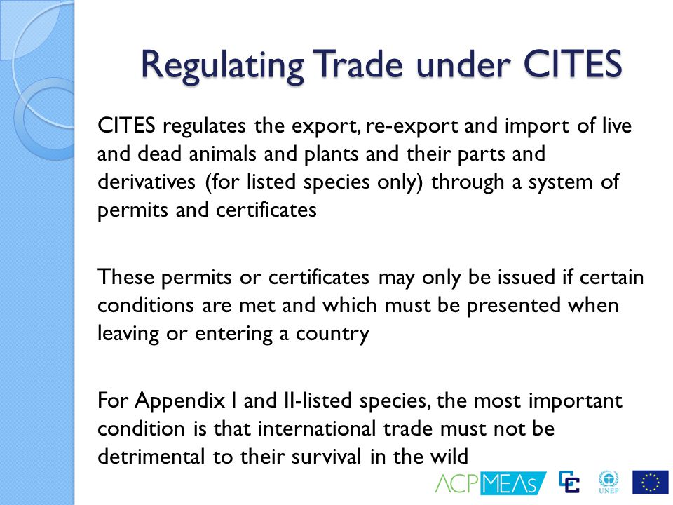 Regulating Trade under CITES CITES regulates the export, re-export and import of live and dead animals and plants and their parts and derivatives (for