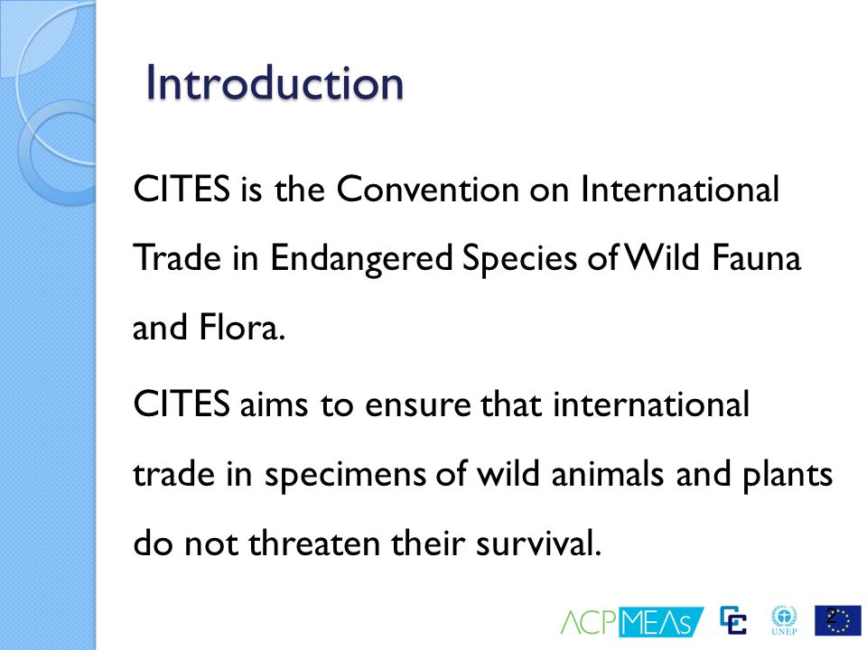 Summary CITES regulates international trade in specimens of species of wild fauna and flora listed in its Appendices on the basis of a system of permits and certificates which are issued only when certain conditions are met, and which must be presented when leaving AND entering a country For Appendix-I listed species, international trade is generally prohibited, and for Appendix-II and –III listed species, international trade is permitted but regulated Inter-agency collaboration is essential for the effective implementation of CITES