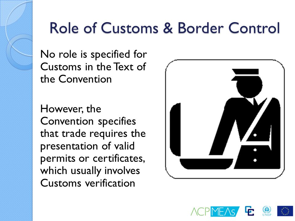 Role of Customs & Border Control No role is specified for Customs in the Text of the Convention However, the Convention specifies that trade requires
