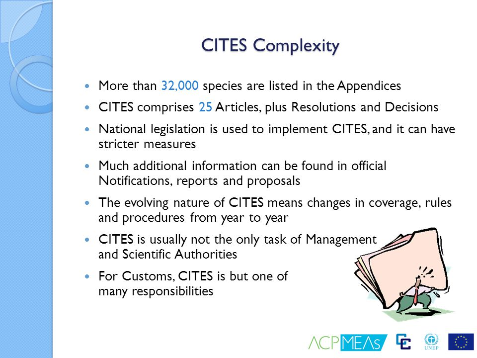 CITES Complexity More than 32,000 species are listed in the Appendices CITES comprises 25 Articles, plus Resolutions and Decisions National legislatio