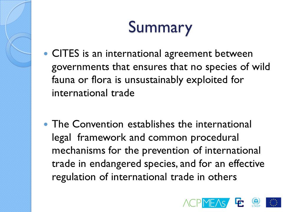 Summary CITES is an international agreement between governments that ensures that no species of wild fauna or flora is unsustainably exploited for int