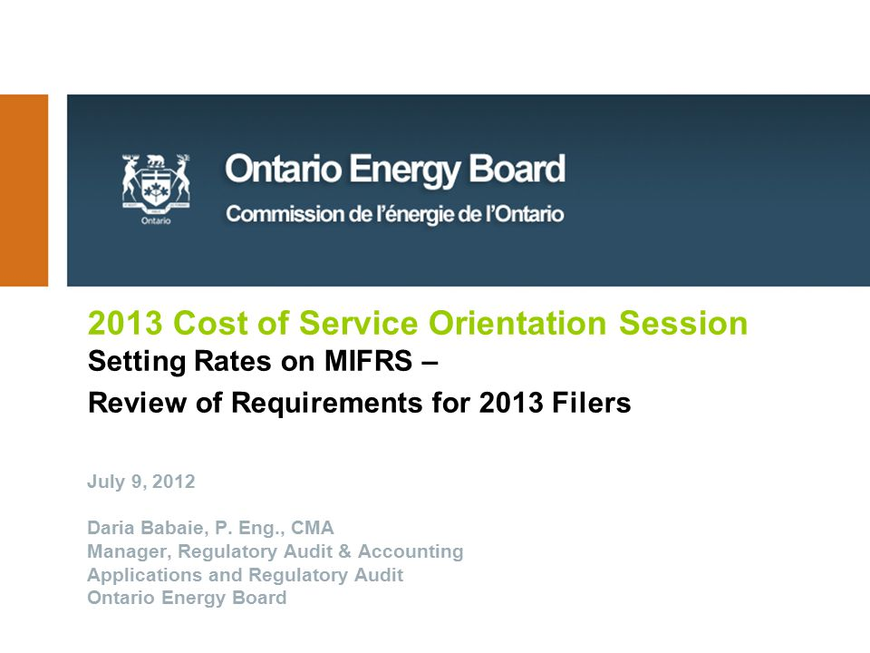 2013 Cost of Service Orientation Session Setting Rates on MIFRS – Review of Requirements for 2013 Filers July 9, 2012 Daria Babaie, P.