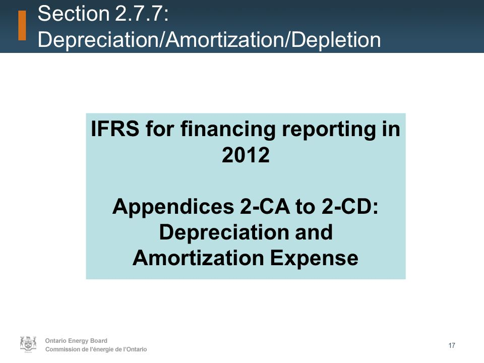17 Section 2.7.7: Depreciation/Amortization/Depletion IFRS for financing reporting in 2012 Appendices 2-CA to 2-CD: Depreciation and Amortization Expense