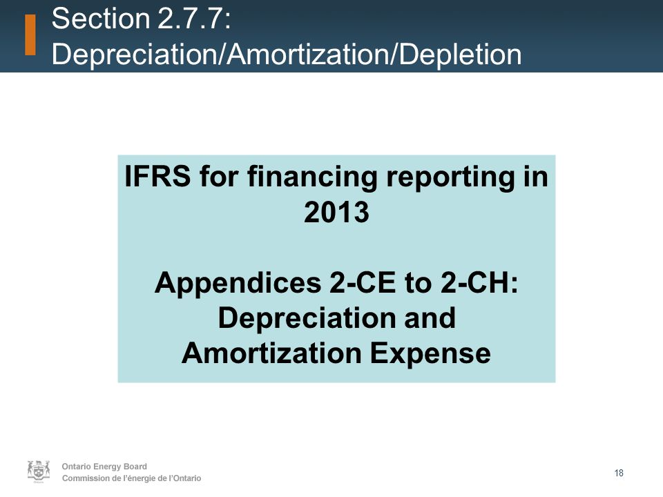 18 Section 2.7.7: Depreciation/Amortization/Depletion IFRS for financing reporting in 2013 Appendices 2-CE to 2-CH: Depreciation and Amortization Expense