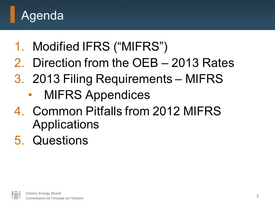 2 Agenda 1.Modified IFRS ( MIFRS ) 2.Direction from the OEB – 2013 Rates 3.2013 Filing Requirements – MIFRS MIFRS Appendices 4.Common Pitfalls from 2012 MIFRS Applications 5.Questions