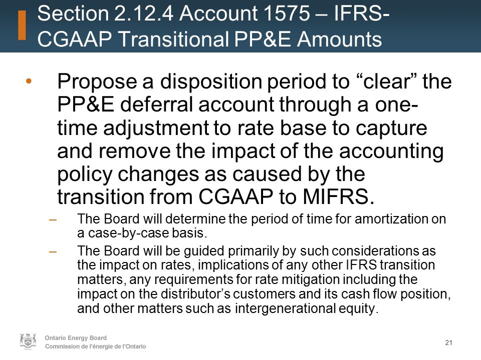 21 Section 2.12.4 Account 1575 – IFRS- CGAAP Transitional PP&E Amounts Propose a disposition period to clear the PP&E deferral account through a one- time adjustment to rate base to capture and remove the impact of the accounting policy changes as caused by the transition from CGAAP to MIFRS.