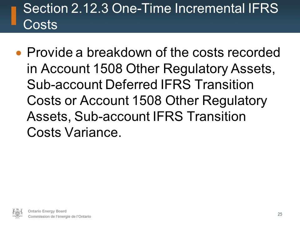 25 Section 2.12.3 One-Time Incremental IFRS Costs  Provide a breakdown of the costs recorded in Account 1508 Other Regulatory Assets, Sub-account Deferred IFRS Transition Costs or Account 1508 Other Regulatory Assets, Sub-account IFRS Transition Costs Variance.