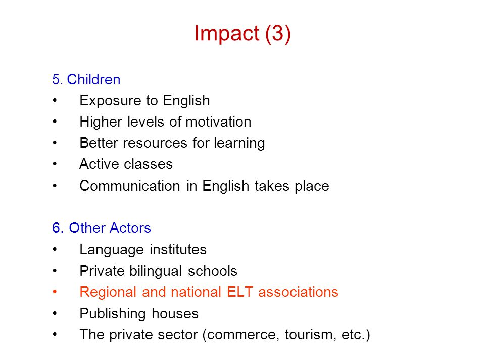 Impact (3) 5. Children Exposure to English Higher levels of motivation Better resources for learning Active classes Communication in English takes pla