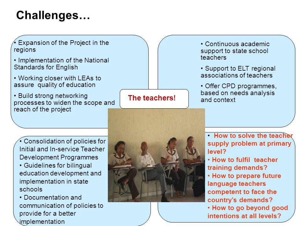 Expansion of the Project in the regions Implementation of the National Standards for English Working closer with LEAs to assure quality of education Build strong networking processes to widen the scope and reach of the project Consolidation of policies for Initial and In-service Teacher Development Programmes Guidelines for bilingual education development and implementation in state schools Documentation and communication of policies to provide for a better implementation Challenges… Continuous academic support to state school teachers Support to ELT regional associations of teachers Offer CPD programmes, based on needs analysis and context How to solve the teacher supply problem at primary level.