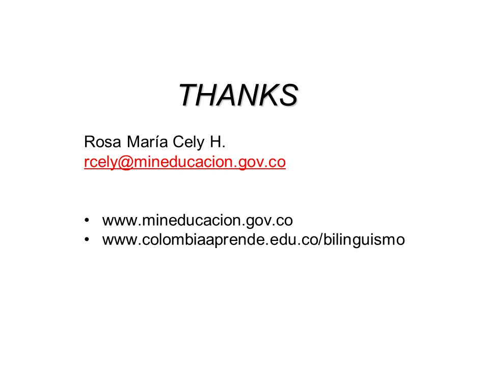 THANKS Rosa María Cely H. rcely@mineducacion.gov.co www.mineducacion.gov.co www.colombiaaprende.edu.co/bilinguismo
