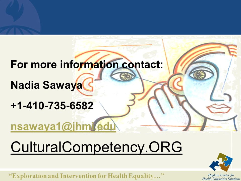 Exploration and Intervention for Health Equality… For more information contact: Nadia Sawaya +1-410-735-6582 nsawaya1@jhmi.edu CulturalCompetency.ORG nsawaya1@jhmi.edu