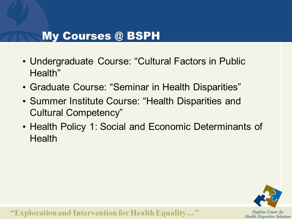 Exploration and Intervention for Health Equality… My Courses @ BSPH Undergraduate Course: Cultural Factors in Public Health Graduate Course: Seminar in Health Disparities Summer Institute Course: Health Disparities and Cultural Competency Health Policy 1: Social and Economic Determinants of Health