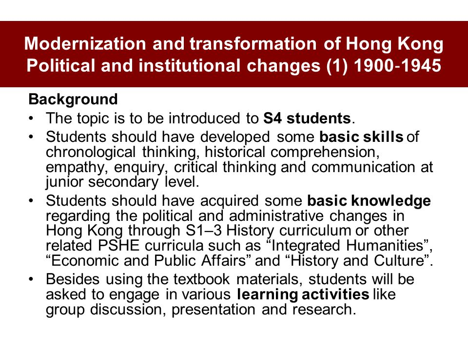 Modernization and transformation of Hong Kong Political and institutional changes (1) 1900 ‐ 1945 Background The topic is to be introduced to S4 students.