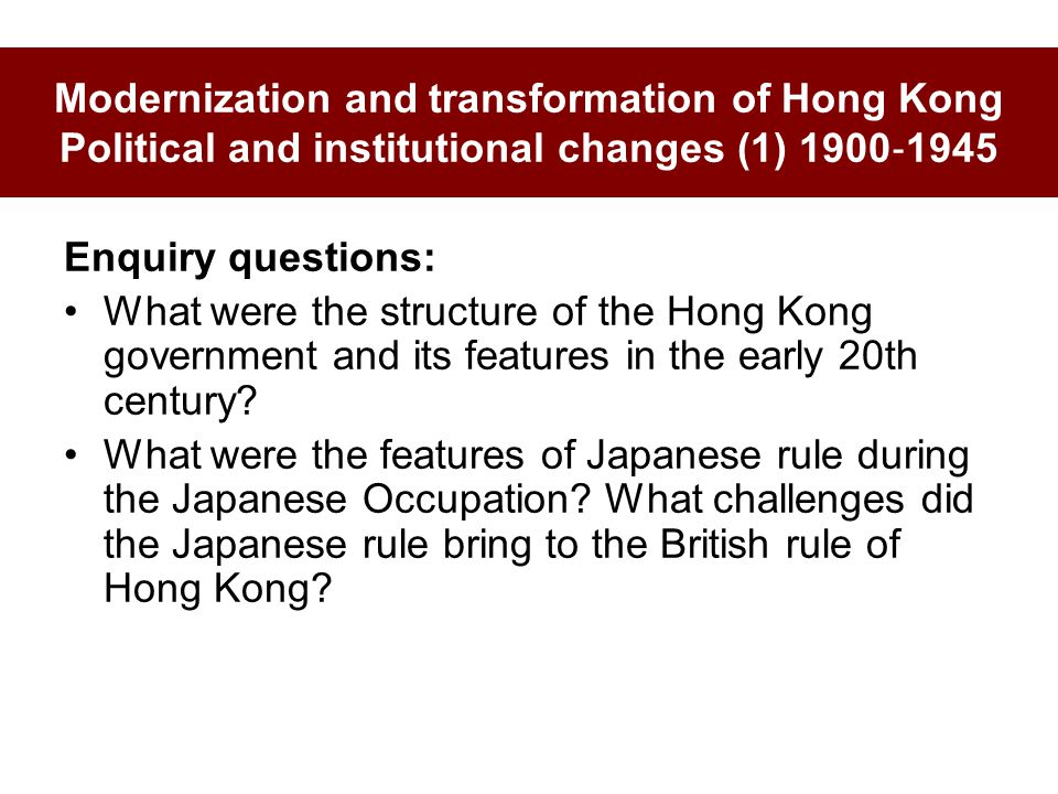 Modernization and transformation of Hong Kong Political and institutional changes (1) 1900 ‐ 1945 Enquiry questions: What were the structure of the Hong Kong government and its features in the early 20th century.