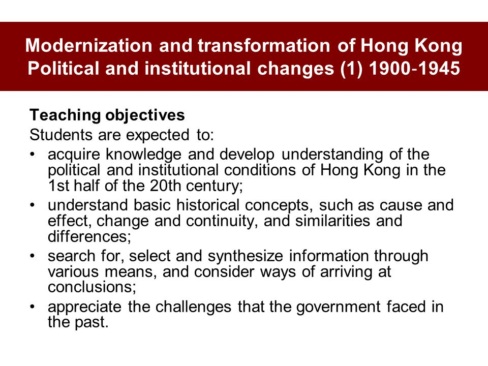Modernization and transformation of Hong Kong Political and institutional changes (1) 1900 ‐ 1945 Teaching objectives Students are expected to: acquir