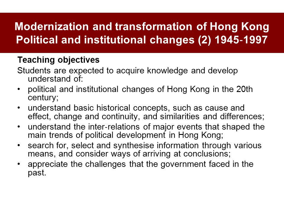 Modernization and transformation of Hong Kong Political and institutional changes (2) 1945 ‐ 1997 Teaching objectives Students are expected to acquire knowledge and develop understand of: political and institutional changes of Hong Kong in the 20th century; understand basic historical concepts, such as cause and effect, change and continuity, and similarities and differences; understand the inter ‐ relations of major events that shaped the main trends of political development in Hong Kong; search for, select and synthesise information through various means, and consider ways of arriving at conclusions; appreciate the challenges that the government faced in the past.