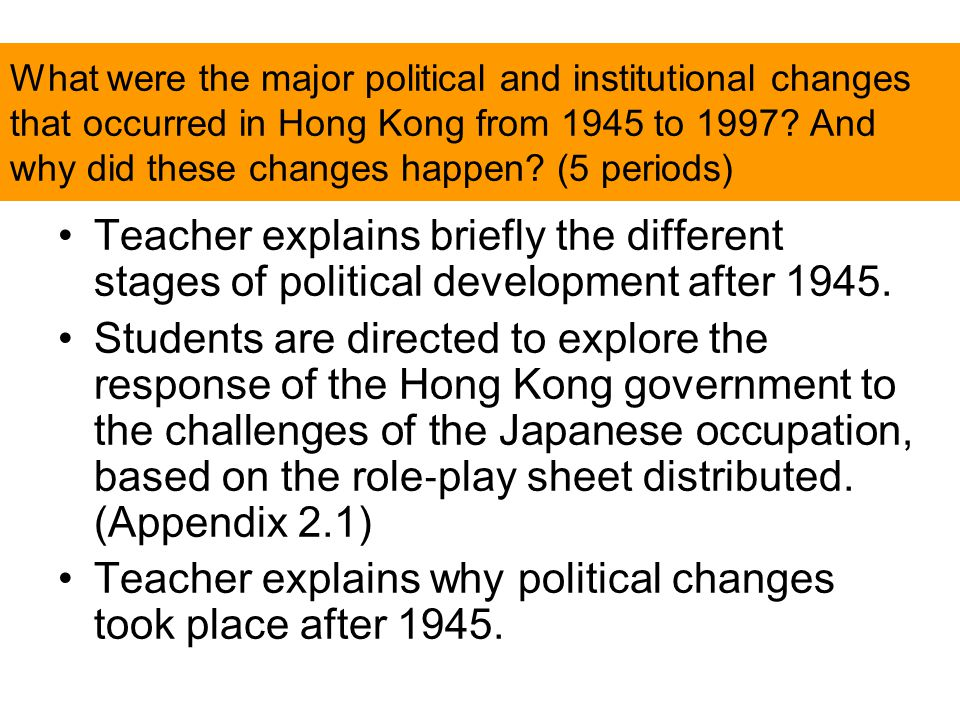 What were the major political and institutional changes that occurred in Hong Kong from 1945 to 1997? And why did these changes happen? (5 periods) Te