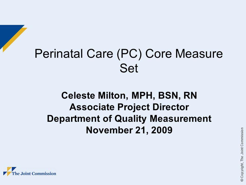 © Copyright, The Joint Commission Perinatal Care (PC) Core Measure Set Celeste Milton, MPH, BSN, RN Associate Project Director Department of Quality Measurement November 21, 2009