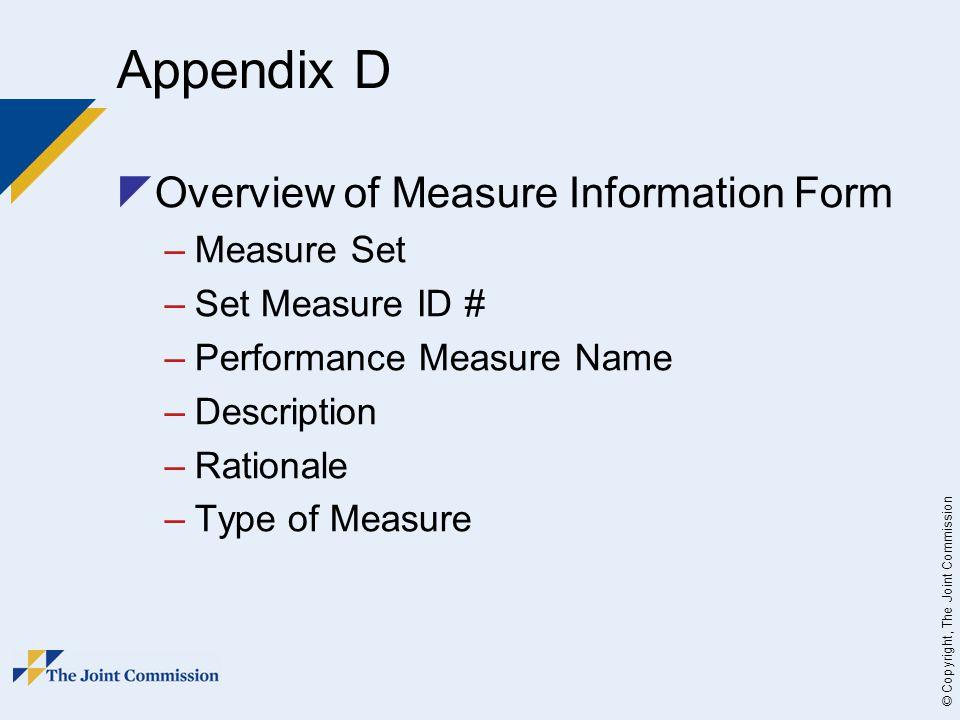 © Copyright, The Joint Commission Appendix D  Overview of Measure Information Form –Measure Set –Set Measure ID # –Performance Measure Name –Description –Rationale –Type of Measure