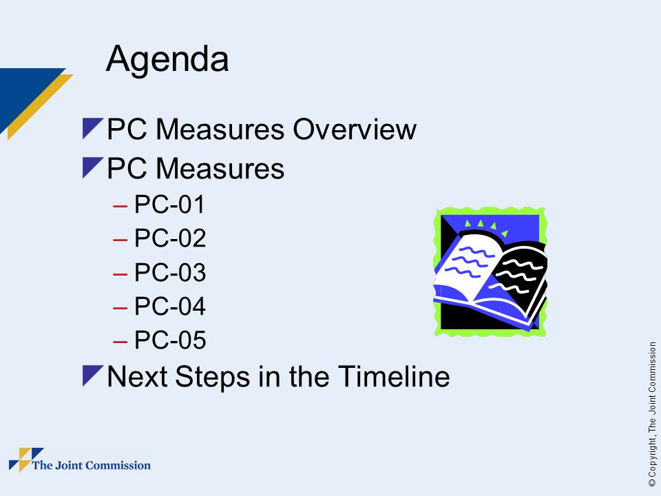 © Copyright, The Joint Commission  PC Measures Overview  PC Measures –PC-01 –PC-02 –PC-03 –PC-04 –PC-05  Next Steps in the Timeline Agenda