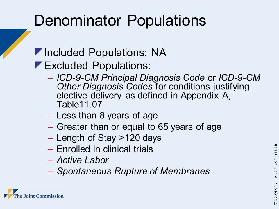 © Copyright, The Joint Commission Denominator Populations  Included Populations: NA  Excluded Populations: –ICD-9-CM Principal Diagnosis Code or ICD-9-CM Other Diagnosis Codes for conditions justifying elective delivery as defined in Appendix A, Table11.07 –Less than 8 years of age –Greater than or equal to 65 years of age –Length of Stay >120 days –Enrolled in clinical trials –Active Labor –Spontaneous Rupture of Membranes