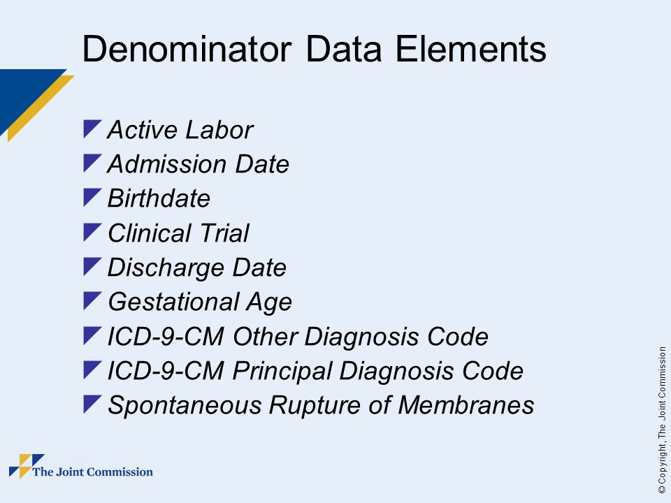 © Copyright, The Joint Commission Denominator Data Elements  Active Labor  Admission Date  Birthdate  Clinical Trial  Discharge Date  Gestational Age  ICD-9-CM Other Diagnosis Code  ICD-9-CM Principal Diagnosis Code  Spontaneous Rupture of Membranes