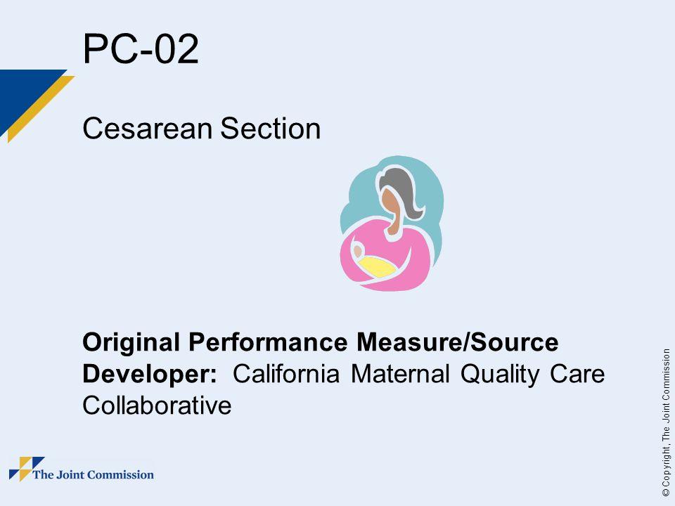 © Copyright, The Joint Commission PC-02 Cesarean Section Original Performance Measure/Source Developer: California Maternal Quality Care Collaborative