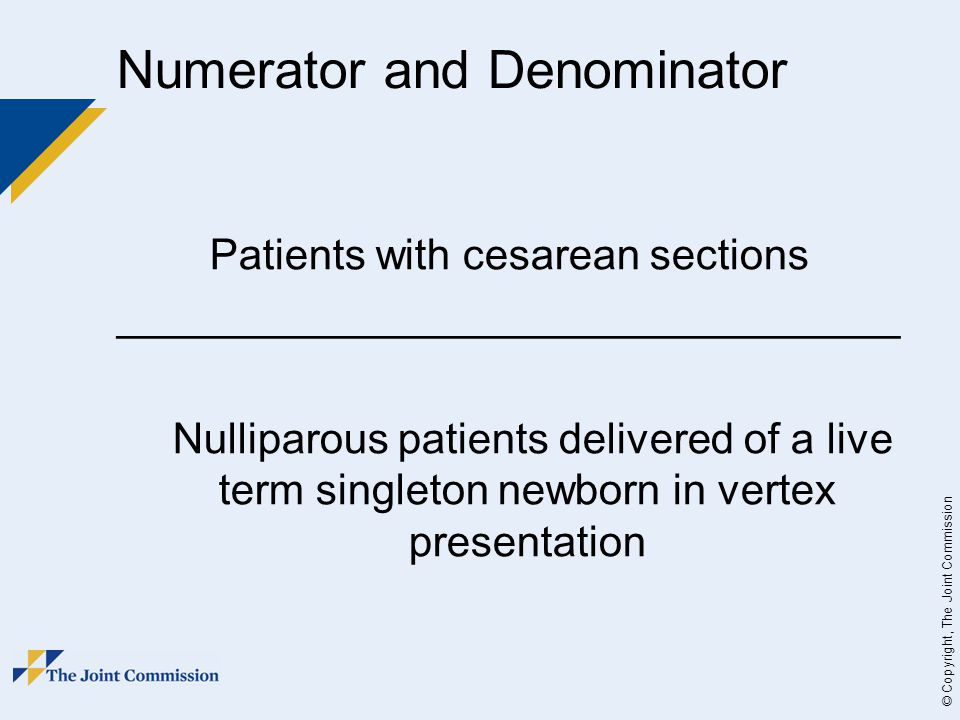 © Copyright, The Joint Commission Numerator and Denominator Patients with cesarean sections _________________________________ Nulliparous patients delivered of a live term singleton newborn in vertex presentation