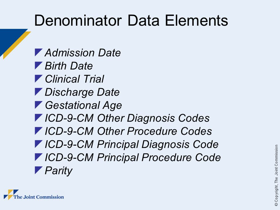 © Copyright, The Joint Commission Denominator Data Elements  Admission Date  Birth Date  Clinical Trial  Discharge Date  Gestational Age  ICD-9-CM Other Diagnosis Codes  ICD-9-CM Other Procedure Codes  ICD-9-CM Principal Diagnosis Code  ICD-9-CM Principal Procedure Code  Parity