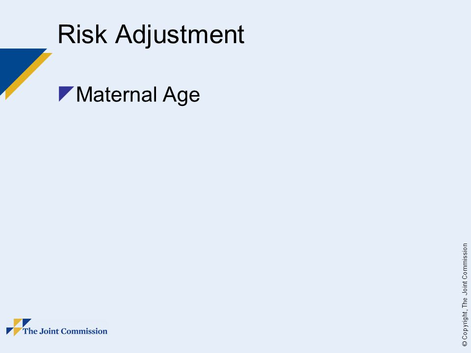 © Copyright, The Joint Commission Risk Adjustment  Maternal Age