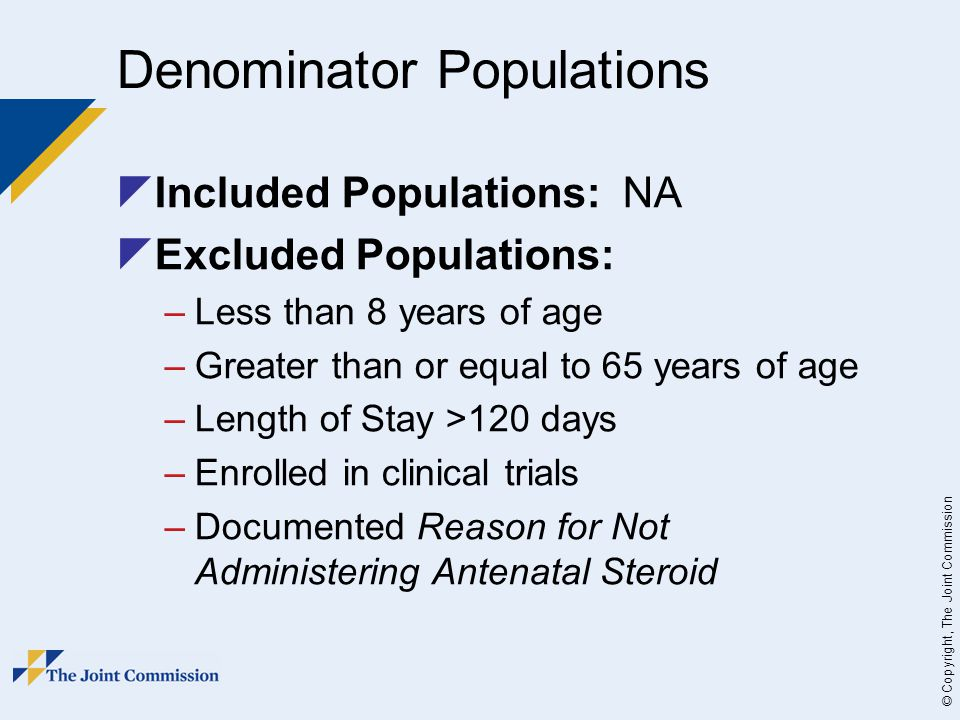 © Copyright, The Joint Commission Denominator Populations  Included Populations: NA  Excluded Populations: –Less than 8 years of age –Greater than or equal to 65 years of age –Length of Stay >120 days –Enrolled in clinical trials –Documented Reason for Not Administering Antenatal Steroid