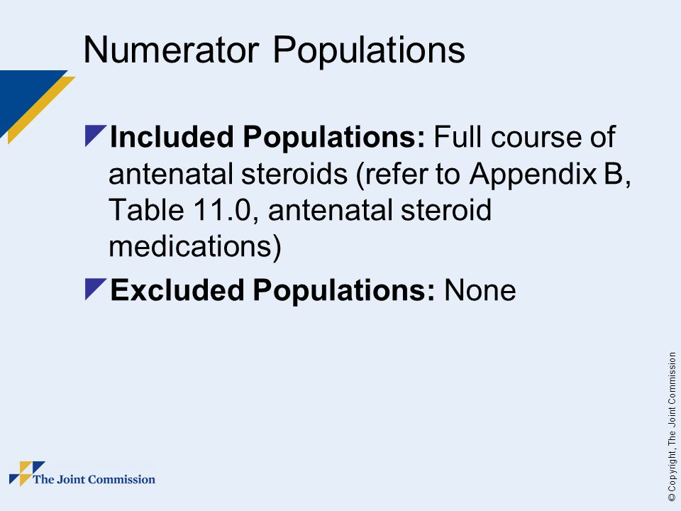 © Copyright, The Joint Commission Numerator Populations  Included Populations: Full course of antenatal steroids (refer to Appendix B, Table 11.0, antenatal steroid medications)  Excluded Populations: None
