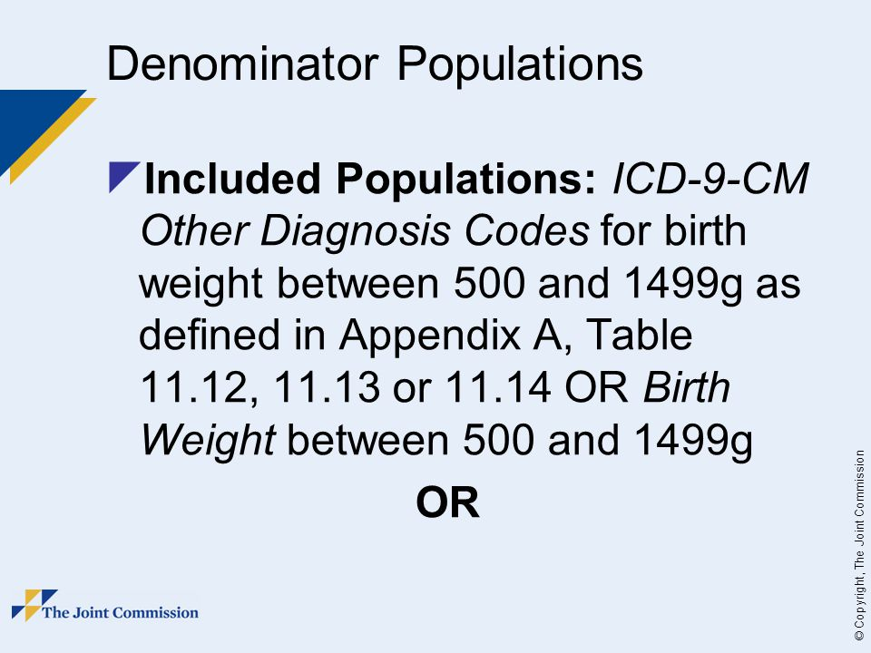 © Copyright, The Joint Commission Denominator Populations  Included Populations: ICD-9-CM Other Diagnosis Codes for birth weight between 500 and 1499g as defined in Appendix A, Table 11.12, 11.13 or 11.14 OR Birth Weight between 500 and 1499g OR