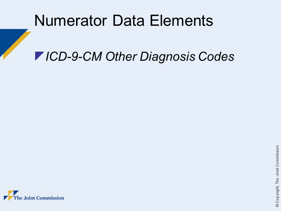 © Copyright, The Joint Commission Numerator Data Elements  ICD-9-CM Other Diagnosis Codes